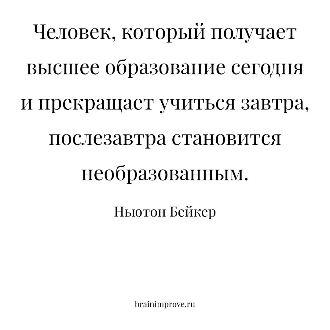 Человек, который получает высшее образование сегодня и прекращает учиться завтра, послезавтра становится необразованным. - Ньютон Бейкер