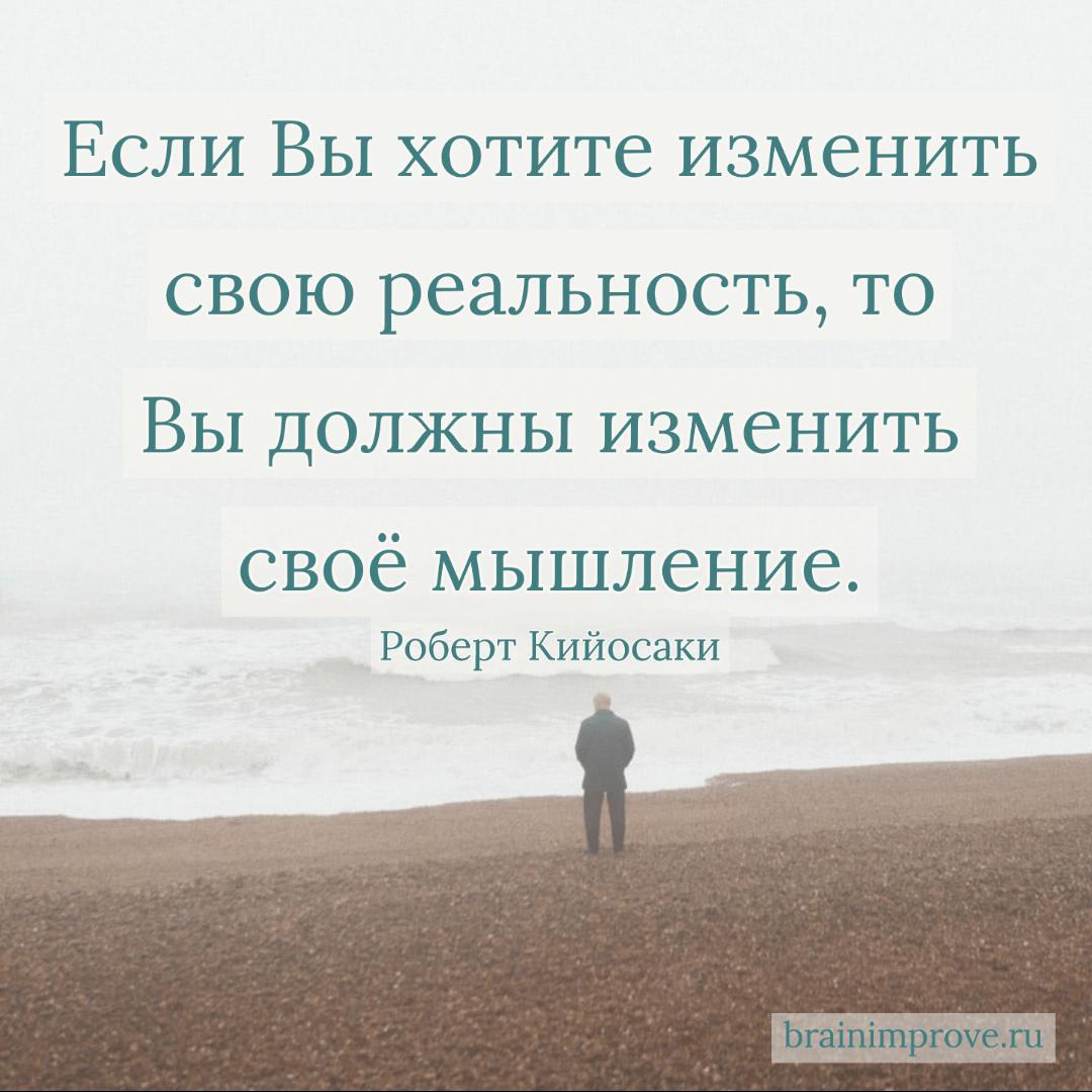 Если Вы хотите изменить свою реальность, то Вы должны изменить своё мышление. - Роберт Кийосаки