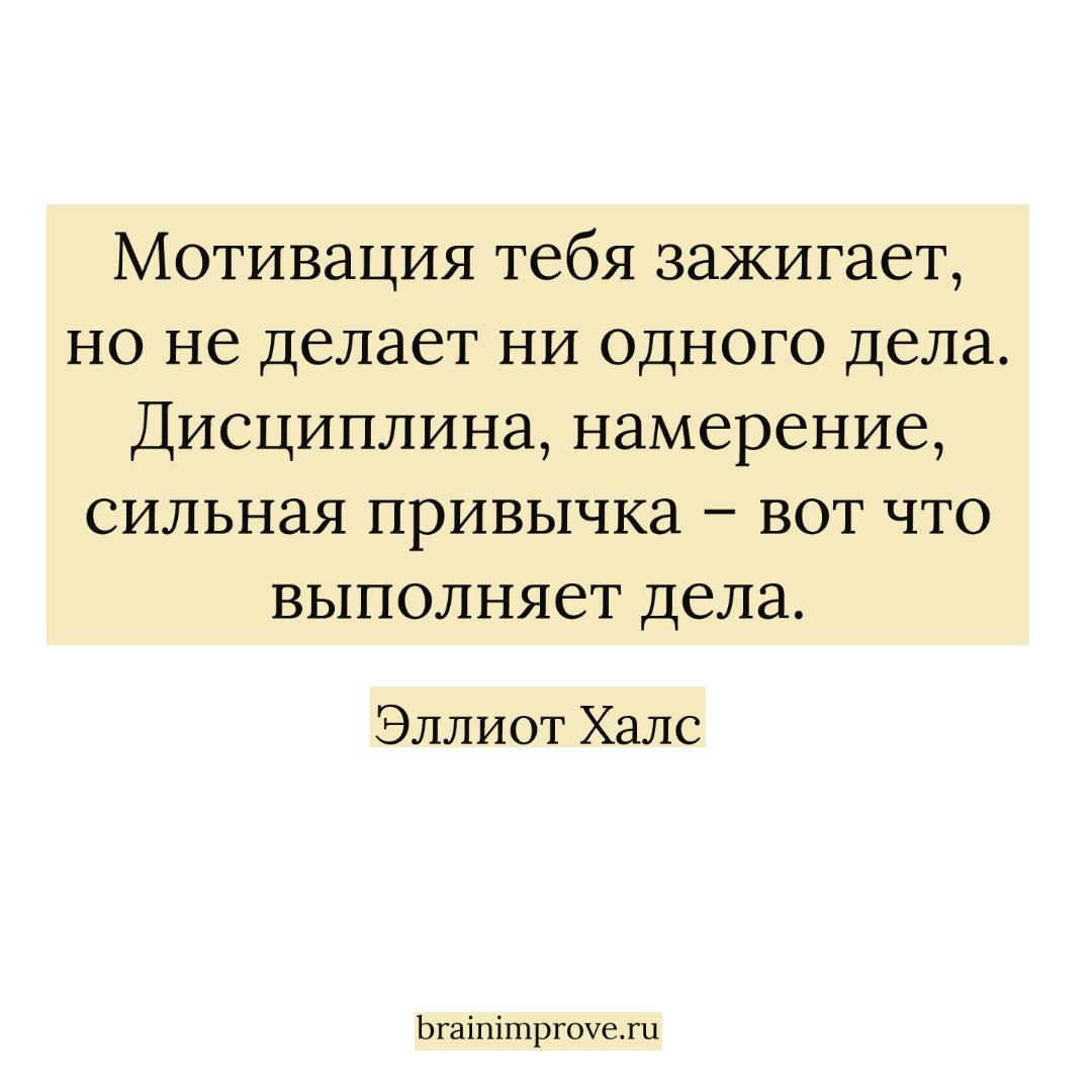 Мотивация тебя зажигает, но не делает ни одного дела. Дисциплина, намерение, сильная привычка – вот что выполняет дела. - Эллиот Халс