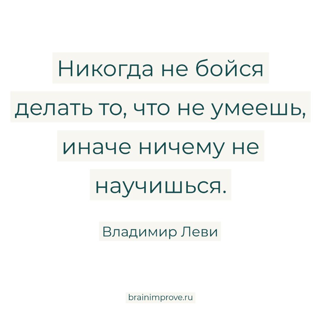 Никогда не бойся делать то, что не умеешь, иначе ничему не научишься. - Владимир Леви