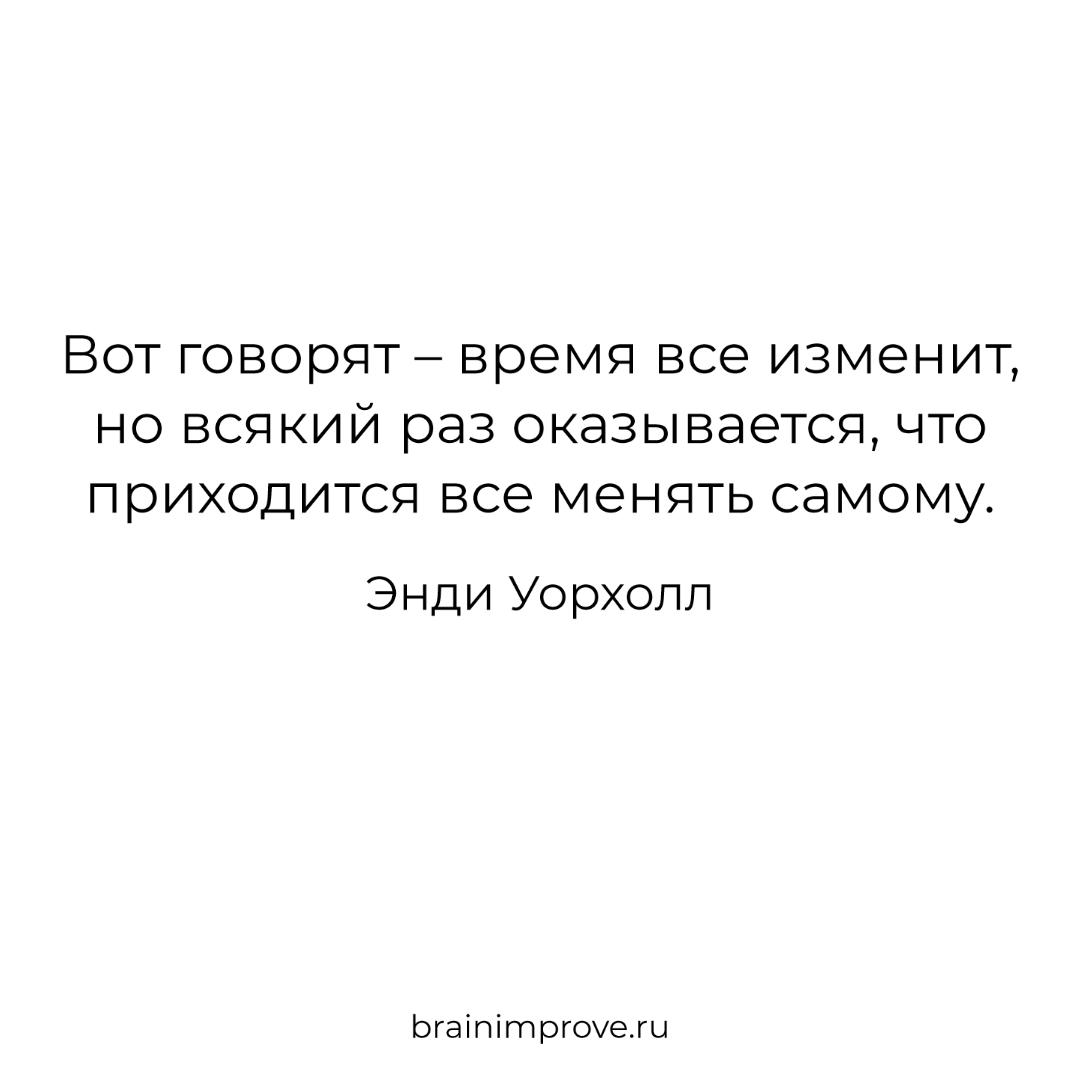 Вот говорят – время все изменит, но всякий раз оказывается, что приходится все менять самому. - Энди Уорхолл