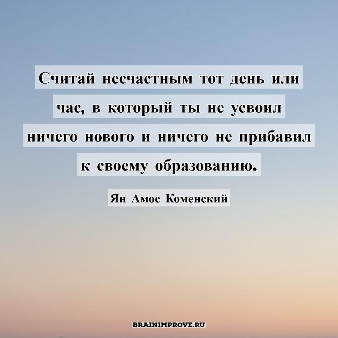 Считай несчастным тот день или час, в который ты не усвоил ничего нового и ничего не прибавил к своему образованию. - Ян Амос Коменский
