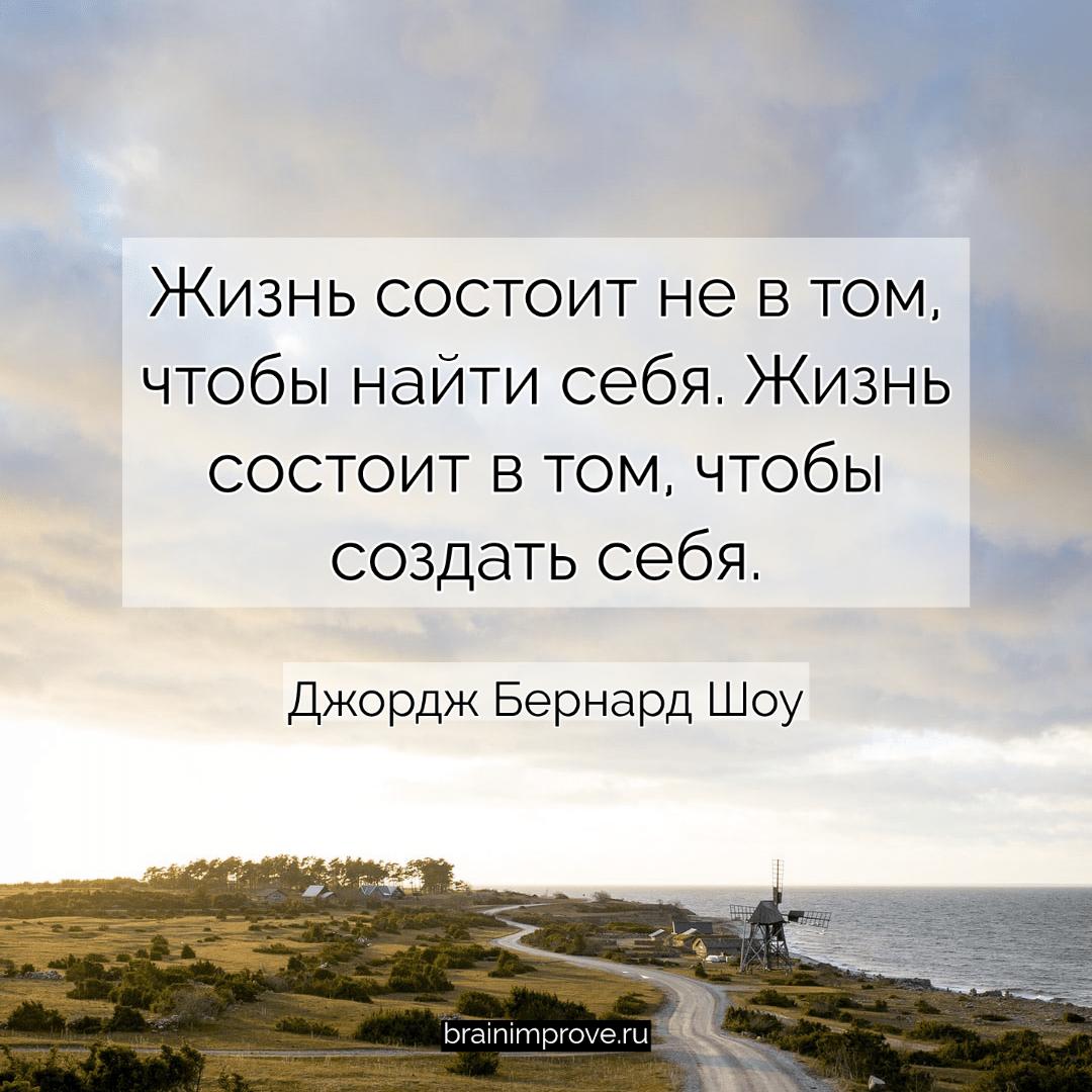 Жизнь состоит не в том, чтобы найти себя. Жизнь состоит в том, чтобы создать себя. - Джордж Бернард Шоу