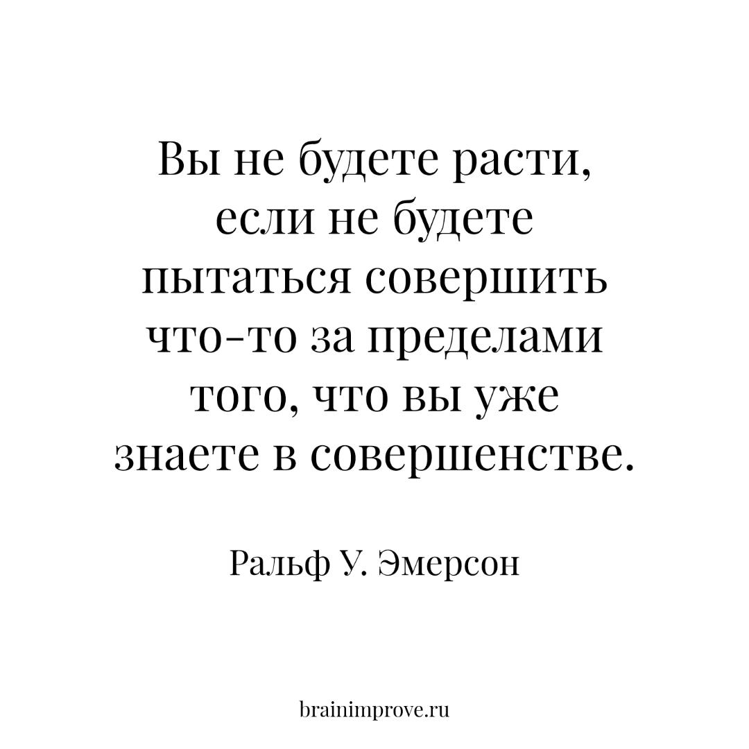Вы не будете расти, если не будете пытаться совершить что-то за пределами того, что вы уже знаете в совершенстве. - Ральф У. Эмерсон