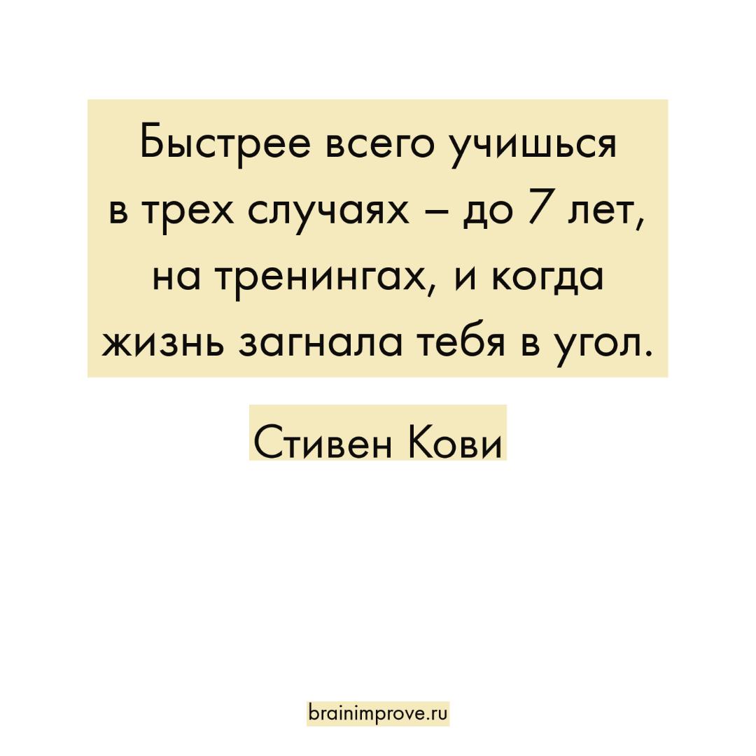 Быстрее всего учишься в трех случаях – до 7 лет, на тренингах, и когда жизнь загнала тебя в угол. - Стивен Кови
