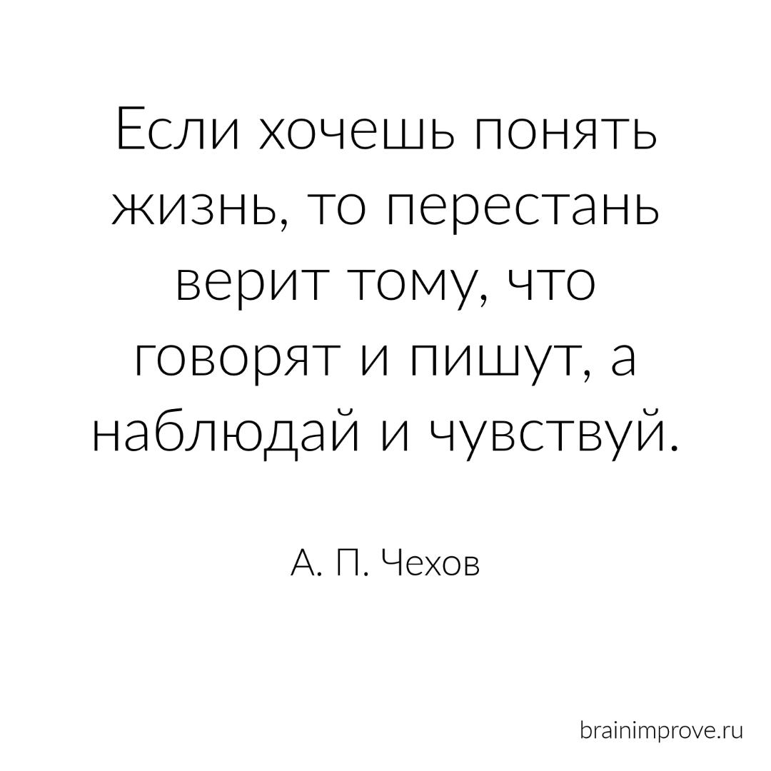 Если хочешь понять жизнь, то перестань верит тому, что говорят и пишут, а наблюдай и чувствуй. - А.П. Чехов