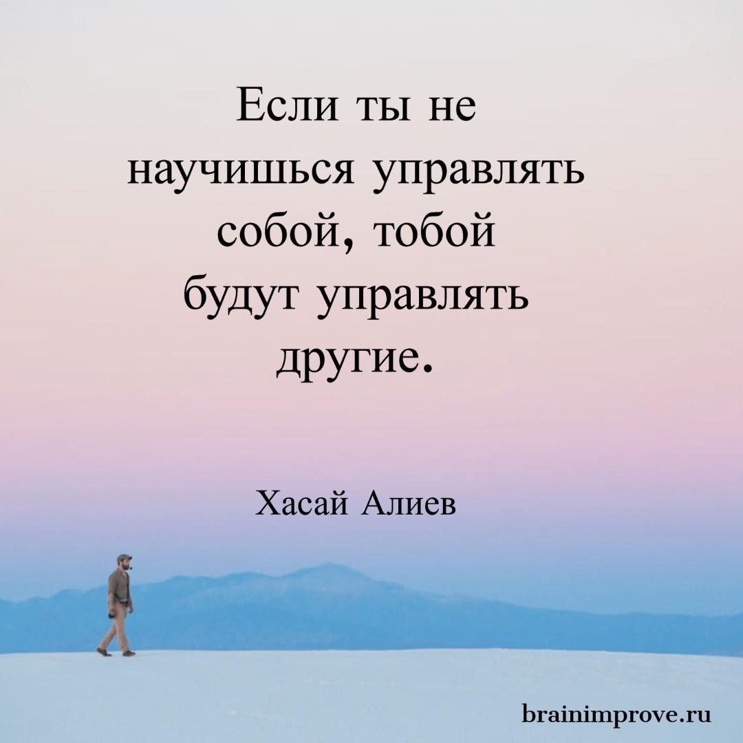 Если ты не научишься управлять собой, тобой будут управлять другие. - Хасай Алиев